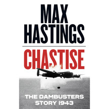 Chastise: The Dambusters Story 1943 - Max Hastings